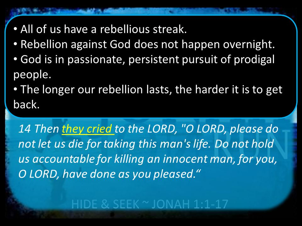 HIDE & SEEK ~ JONAH 1:1-17 14 Then they cried to the LORD, O LORD, please do not let us die for taking this man s life.