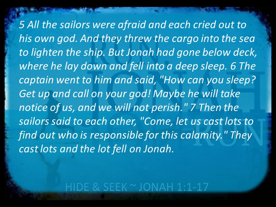 HIDE & SEEK ~ JONAH 1:1-17 10 This terrified them and they asked, What have you done? (They knew he was running away from the LORD, because he had already told them so.) All of us have a rebellious streak.