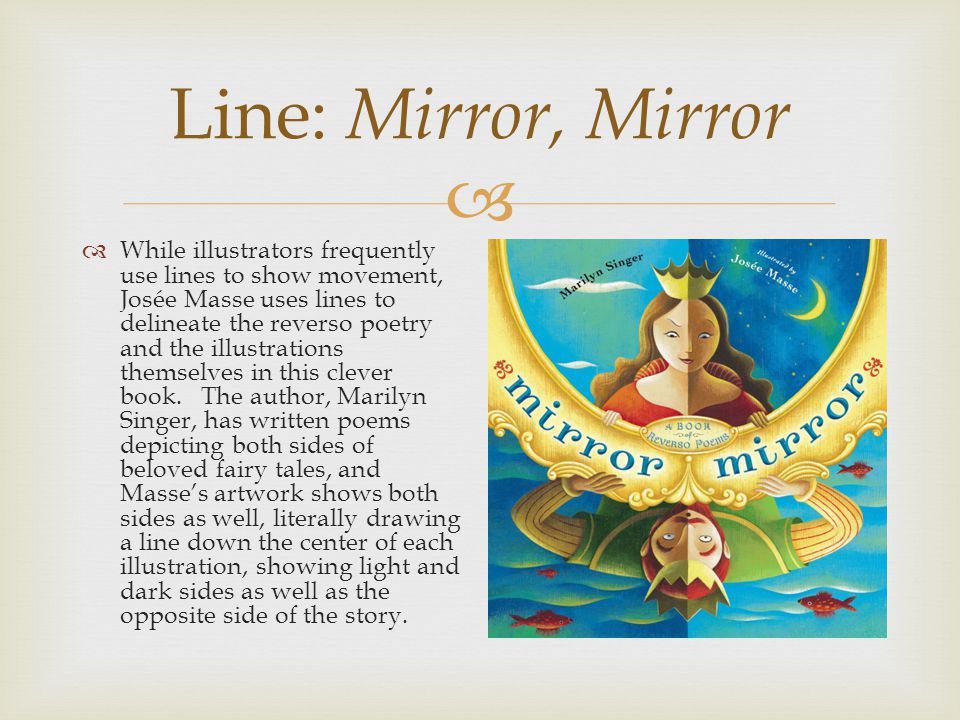  Line: Mirror, Mirror  While illustrators frequently use lines to show movement, Josée Masse uses lines to delineate the reverso poetry and the illustrations themselves in this clever book.