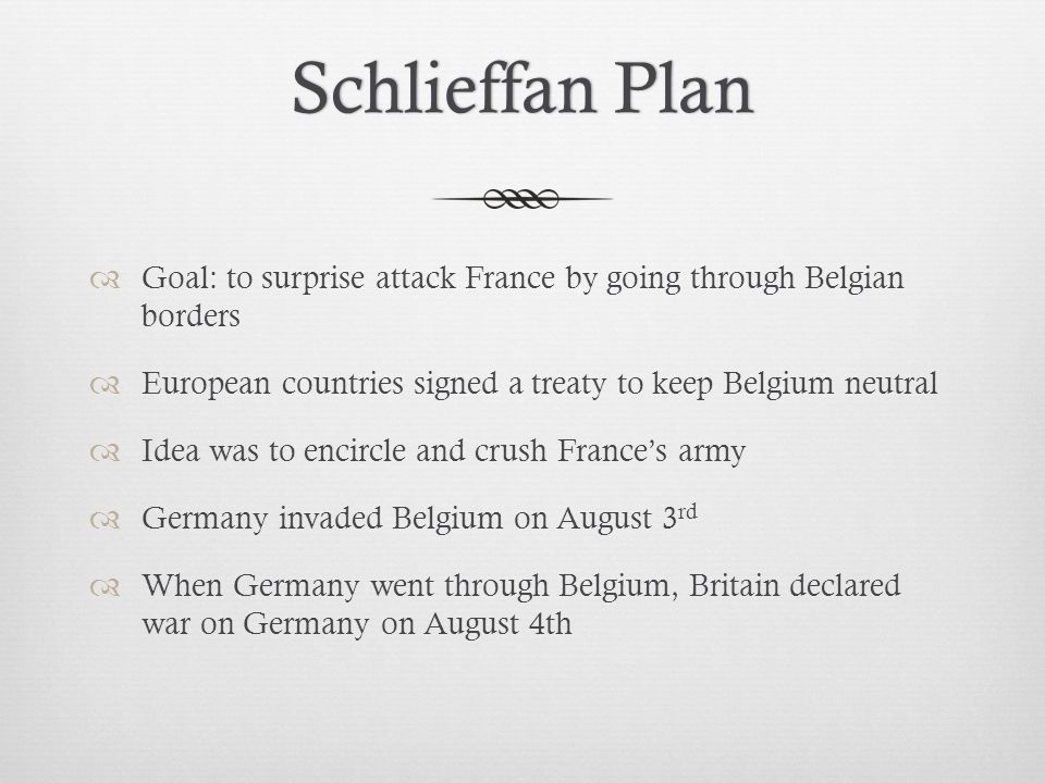 Schlieffan PlanSchlieffan Plan  Goal: to surprise attack France by going through Belgian borders  European countries signed a treaty to keep Belgium neutral  Idea was to encircle and crush France's army  Germany invaded Belgium on August 3 rd  When Germany went through Belgium, Britain declared war on Germany on August 4th