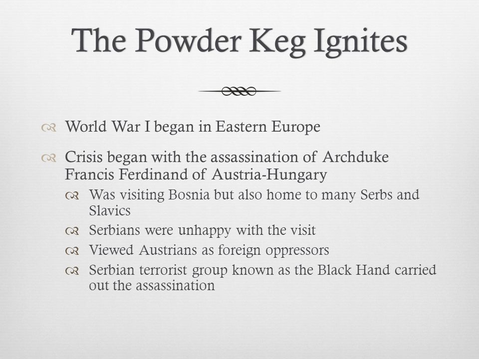 The Powder Keg IgnitesThe Powder Keg Ignites  World War I began in Eastern Europe  Crisis began with the assassination of Archduke Francis Ferdinand of Austria-Hungary  Was visiting Bosnia but also home to many Serbs and Slavics  Serbians were unhappy with the visit  Viewed Austrians as foreign oppressors  Serbian terrorist group known as the Black Hand carried out the assassination