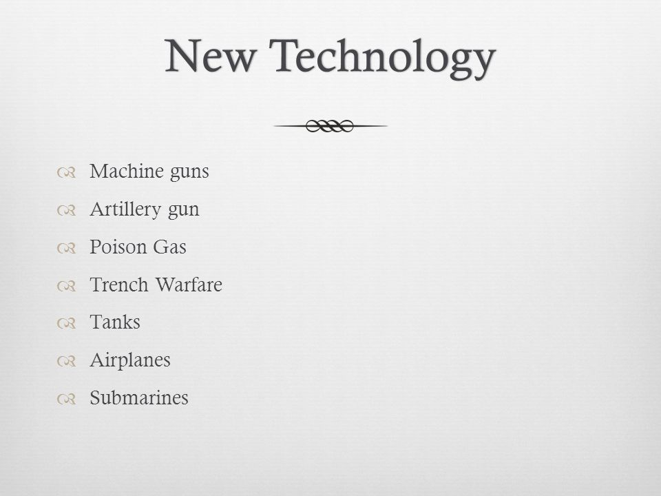 New TechnologyNew Technology  Machine guns  Artillery gun  Poison Gas  Trench Warfare  Tanks  Airplanes  Submarines