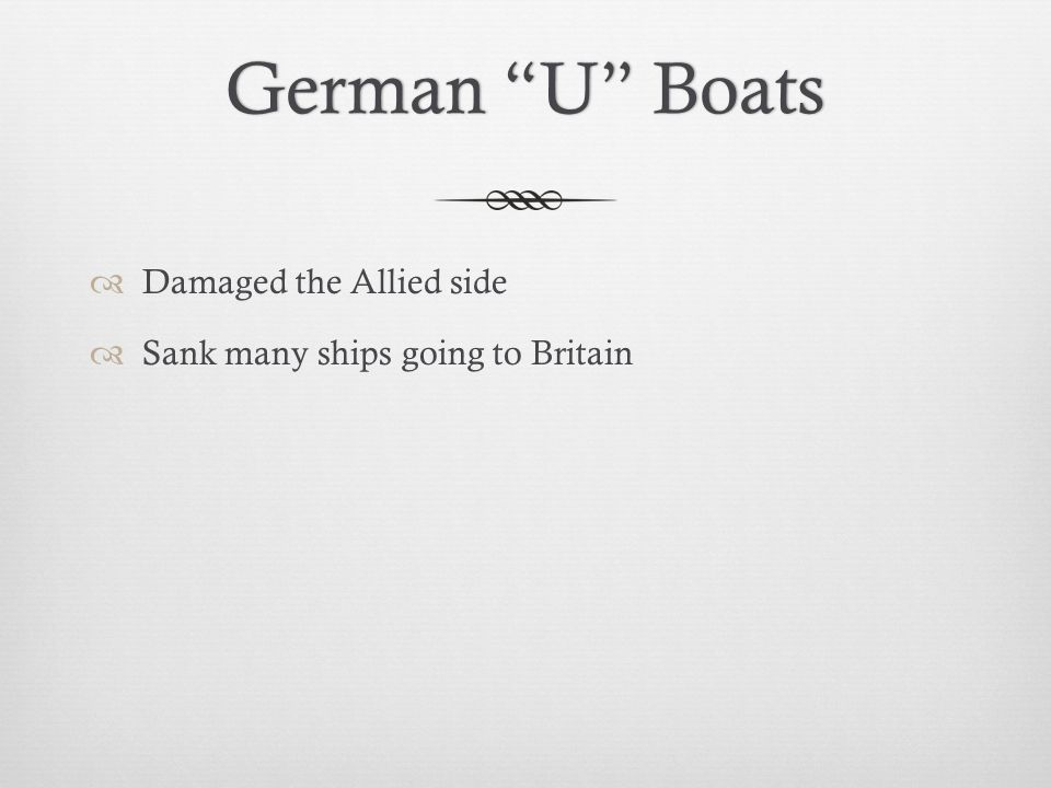 German U BoatsGerman U Boats  Damaged the Allied side  Sank many ships going to Britain