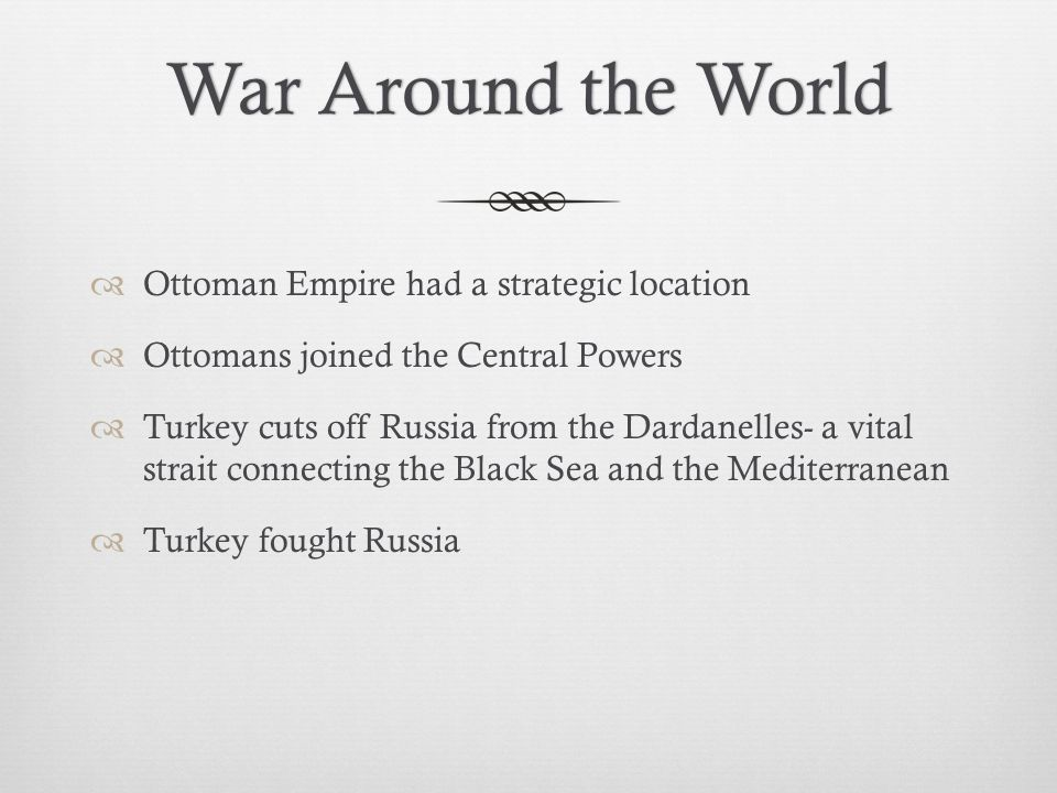War Around the WorldWar Around the World  Ottoman Empire had a strategic location  Ottomans joined the Central Powers  Turkey cuts off Russia from the Dardanelles- a vital strait connecting the Black Sea and the Mediterranean  Turkey fought Russia
