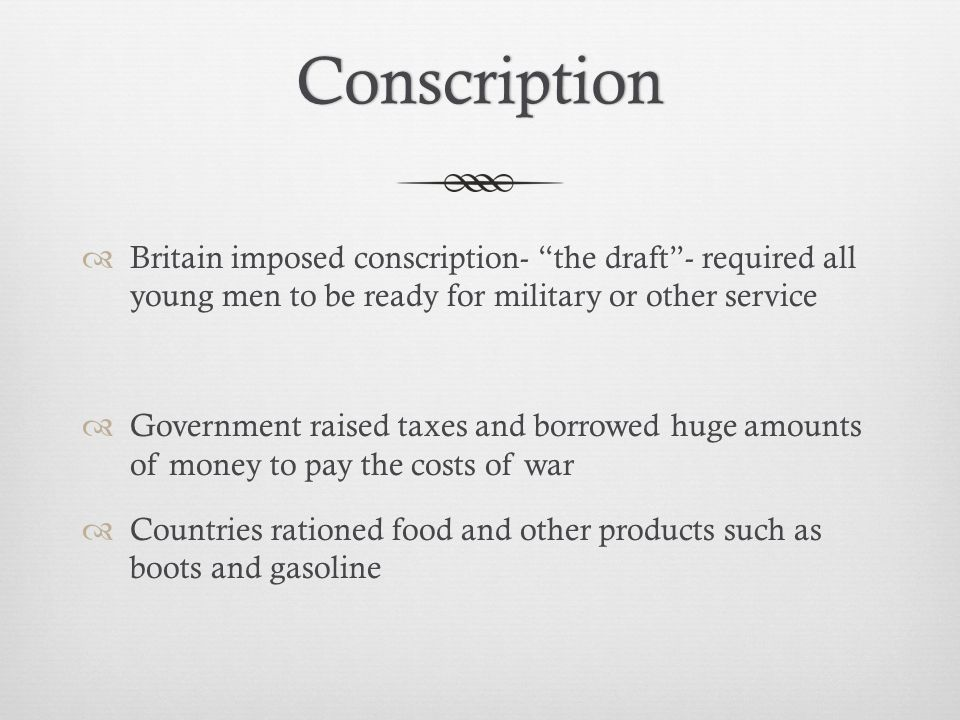 Conscription  Britain imposed conscription- the draft - required all young men to be ready for military or other service  Government raised taxes and borrowed huge amounts of money to pay the costs of war  Countries rationed food and other products such as boots and gasoline