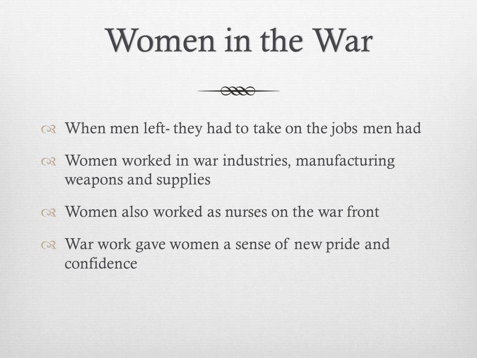 Women in the WarWomen in the War  When men left- they had to take on the jobs men had  Women worked in war industries, manufacturing weapons and supplies  Women also worked as nurses on the war front  War work gave women a sense of new pride and confidence