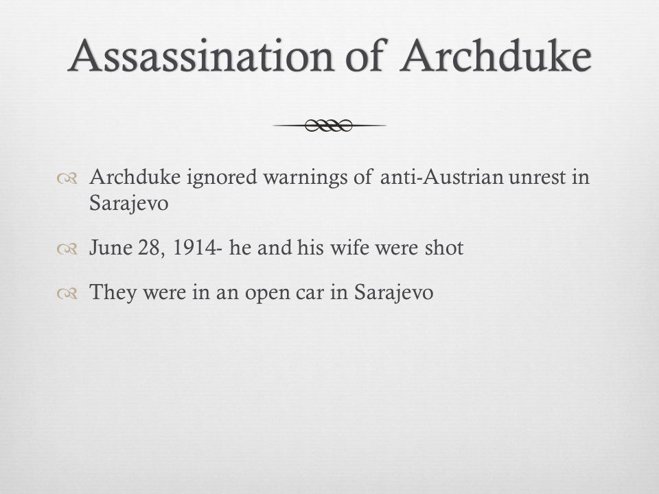 Assassination of ArchdukeAssassination of Archduke  Archduke ignored warnings of anti-Austrian unrest in Sarajevo  June 28, 1914- he and his wife were shot  They were in an open car in Sarajevo