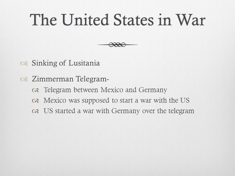 The United States in WarThe United States in War  Sinking of Lusitania  Zimmerman Telegram-  Telegram between Mexico and Germany  Mexico was supposed to start a war with the US  US started a war with Germany over the telegram