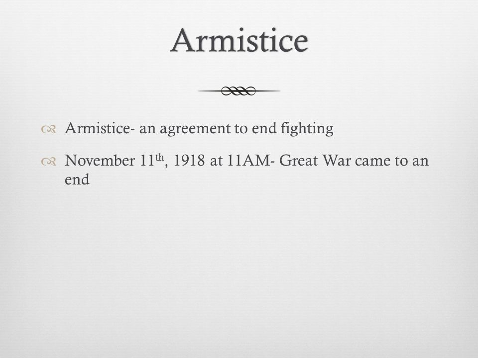 Armistice  Armistice- an agreement to end fighting  November 11 th, 1918 at 11AM- Great War came to an end