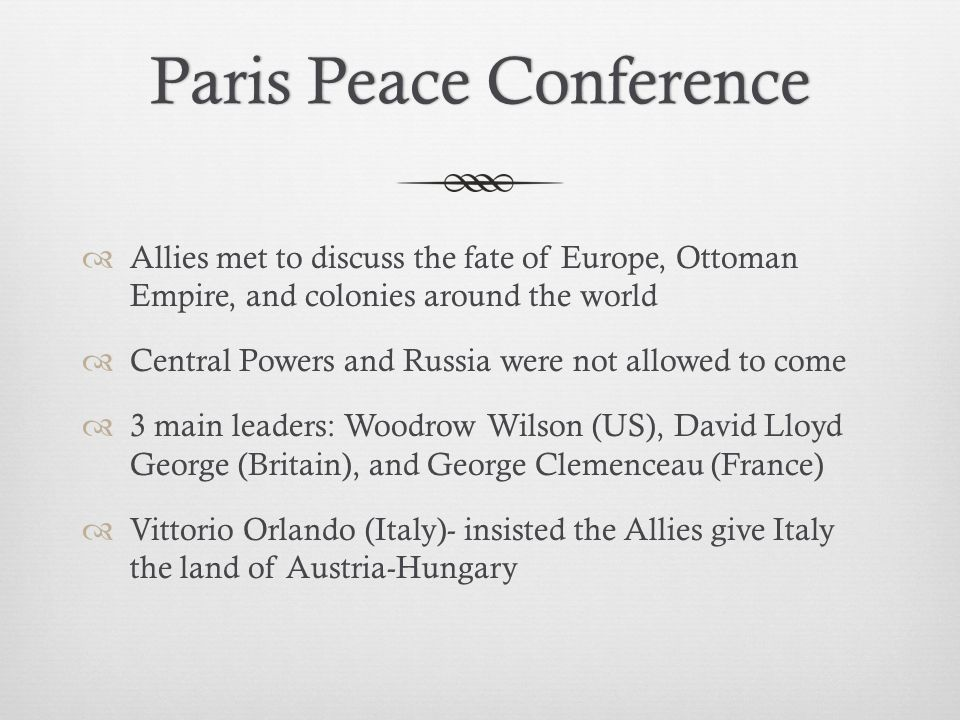 Paris Peace ConferenceParis Peace Conference  Allies met to discuss the fate of Europe, Ottoman Empire, and colonies around the world  Central Powers and Russia were not allowed to come  3 main leaders: Woodrow Wilson (US), David Lloyd George (Britain), and George Clemenceau (France)  Vittorio Orlando (Italy)- insisted the Allies give Italy the land of Austria-Hungary