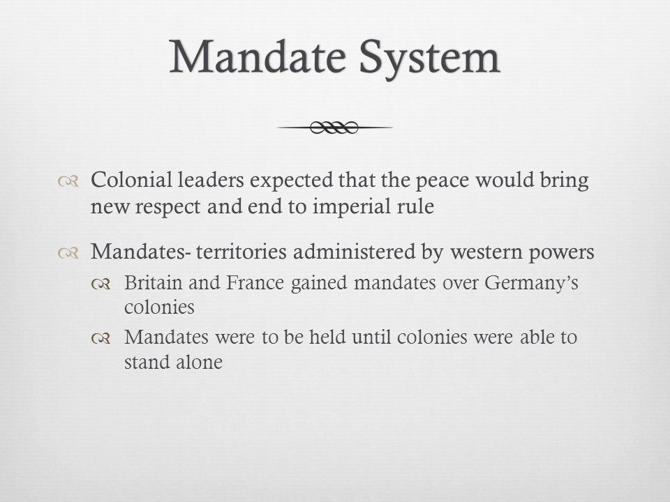Mandate SystemMandate System  Colonial leaders expected that the peace would bring new respect and end to imperial rule  Mandates- territories administered by western powers  Britain and France gained mandates over Germany's colonies  Mandates were to be held until colonies were able to stand alone