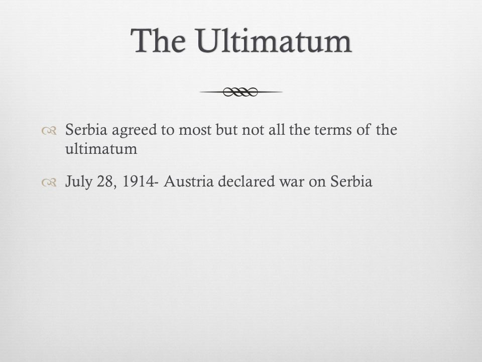 The UltimatumThe Ultimatum  Serbia agreed to most but not all the terms of the ultimatum  July 28, 1914- Austria declared war on Serbia