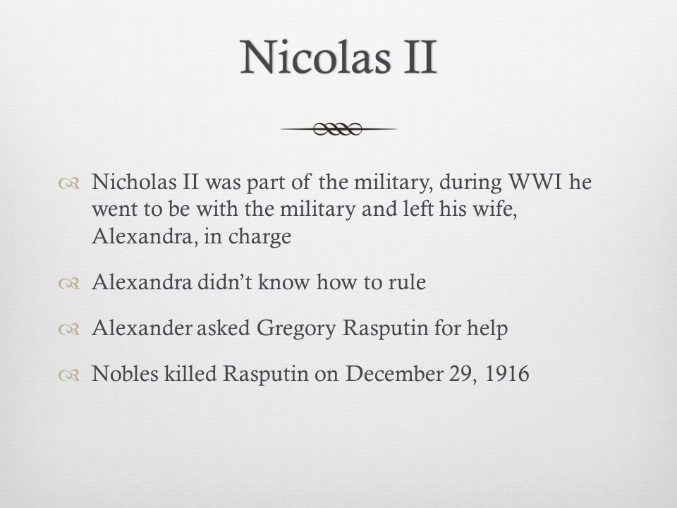 Nicolas IINicolas II  Nicholas II was part of the military, during WWI he went to be with the military and left his wife, Alexandra, in charge  Alexandra didn't know how to rule  Alexander asked Gregory Rasputin for help  Nobles killed Rasputin on December 29, 1916