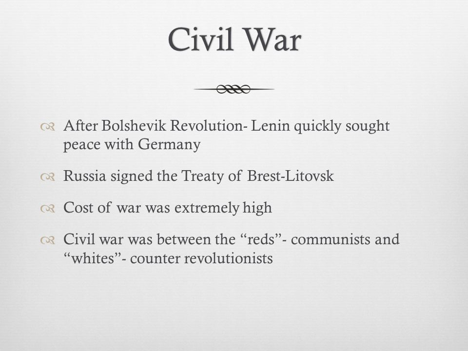 Civil WarCivil War  After Bolshevik Revolution- Lenin quickly sought peace with Germany  Russia signed the Treaty of Brest-Litovsk  Cost of war was extremely high  Civil war was between the reds - communists and whites - counter revolutionists