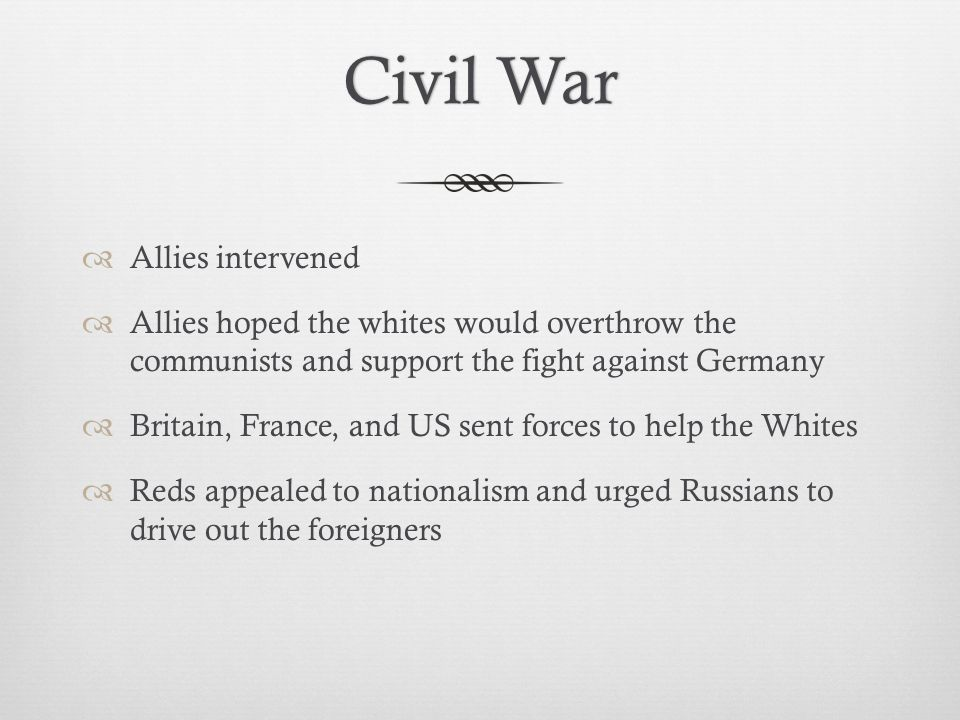 Civil WarCivil War  Allies intervened  Allies hoped the whites would overthrow the communists and support the fight against Germany  Britain, France, and US sent forces to help the Whites  Reds appealed to nationalism and urged Russians to drive out the foreigners
