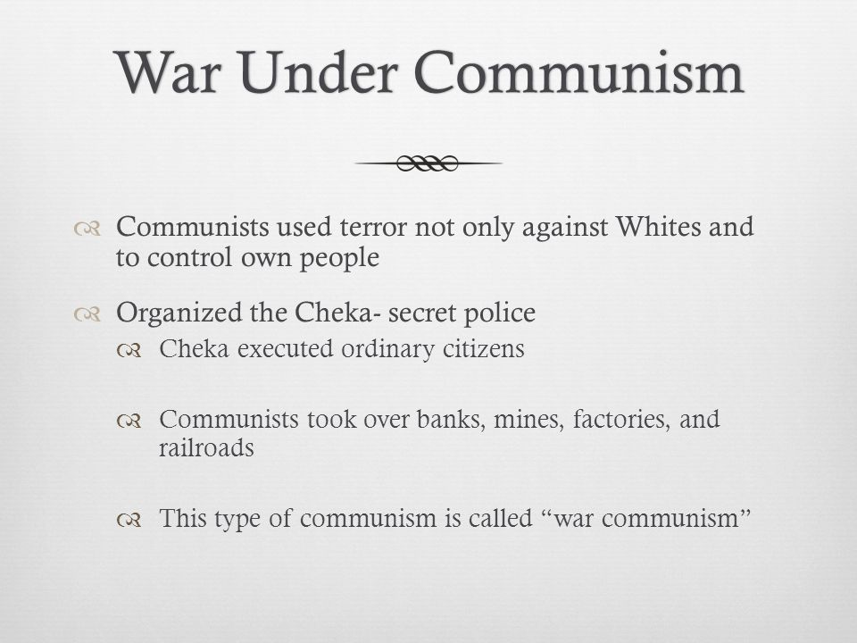 War Under CommunismWar Under Communism  Communists used terror not only against Whites and to control own people  Organized the Cheka- secret police  Cheka executed ordinary citizens  Communists took over banks, mines, factories, and railroads  This type of communism is called war communism