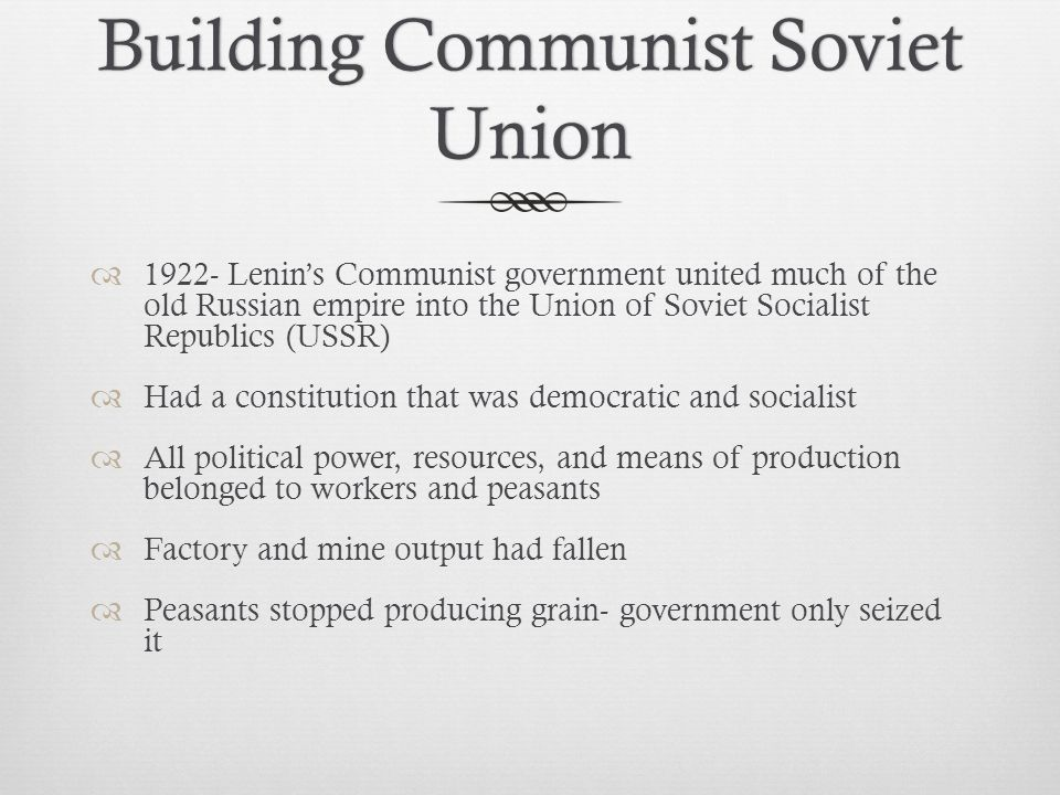 Building Communist Soviet Union  1922- Lenin's Communist government united much of the old Russian empire into the Union of Soviet Socialist Republics (USSR)  Had a constitution that was democratic and socialist  All political power, resources, and means of production belonged to workers and peasants  Factory and mine output had fallen  Peasants stopped producing grain- government only seized it
