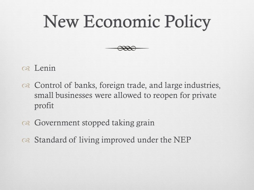 New Economic PolicyNew Economic Policy  Lenin  Control of banks, foreign trade, and large industries, small businesses were allowed to reopen for private profit  Government stopped taking grain  Standard of living improved under the NEP