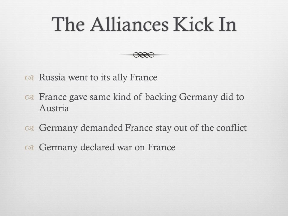 The Alliances Kick InThe Alliances Kick In  Russia went to its ally France  France gave same kind of backing Germany did to Austria  Germany demanded France stay out of the conflict  Germany declared war on France