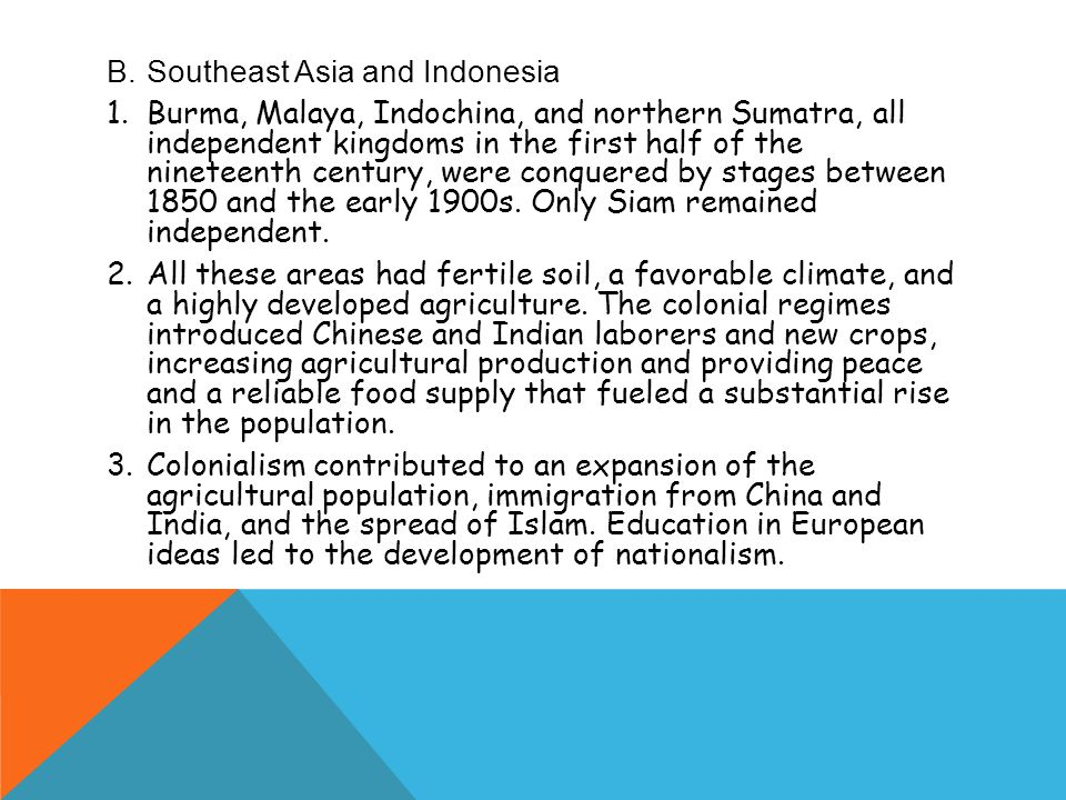 B.Southeast Asia and Indonesia 1.Burma, Malaya, Indochina, and northern Sumatra, all independent kingdoms in the first half of the nineteenth century, were conquered by stages between 1850 and the early 1900s.