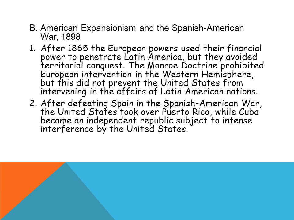 B.American Expansionism and the Spanish-American War, 1898 1.After 1865 the European powers used their financial power to penetrate Latin America, but they avoided territorial conquest.