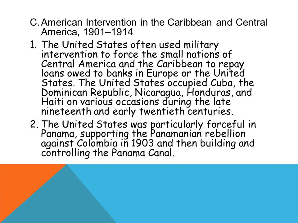 C.American Intervention in the Caribbean and Central America, 1901–1914 1.The United States often used military intervention to force the small nations of Central America and the Caribbean to repay loans owed to banks in Europe or the United States.