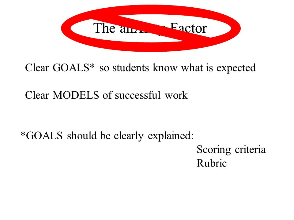 The anXiety Factor: Clear GOALS* so students know what is expected Clear MODELS of successful work *GOALS should be clearly explained: Scoring criteria Rubric