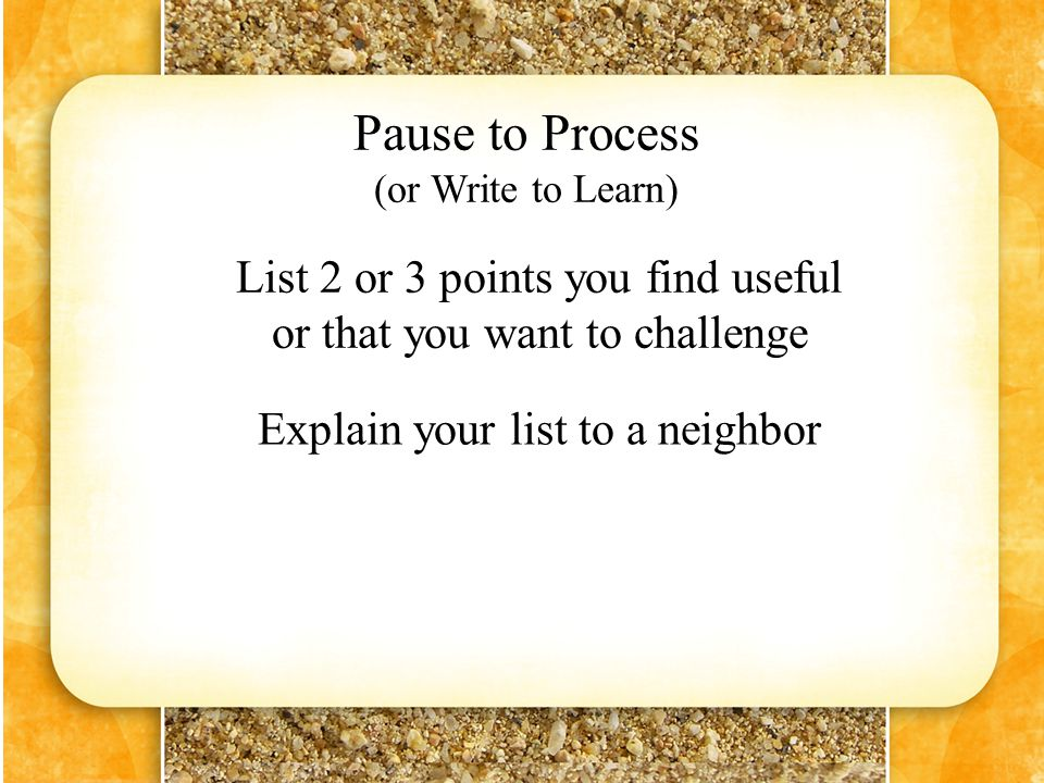 Pause to Process (or Write to Learn) List 2 or 3 points you find useful or that you want to challenge Explain your list to a neighbor