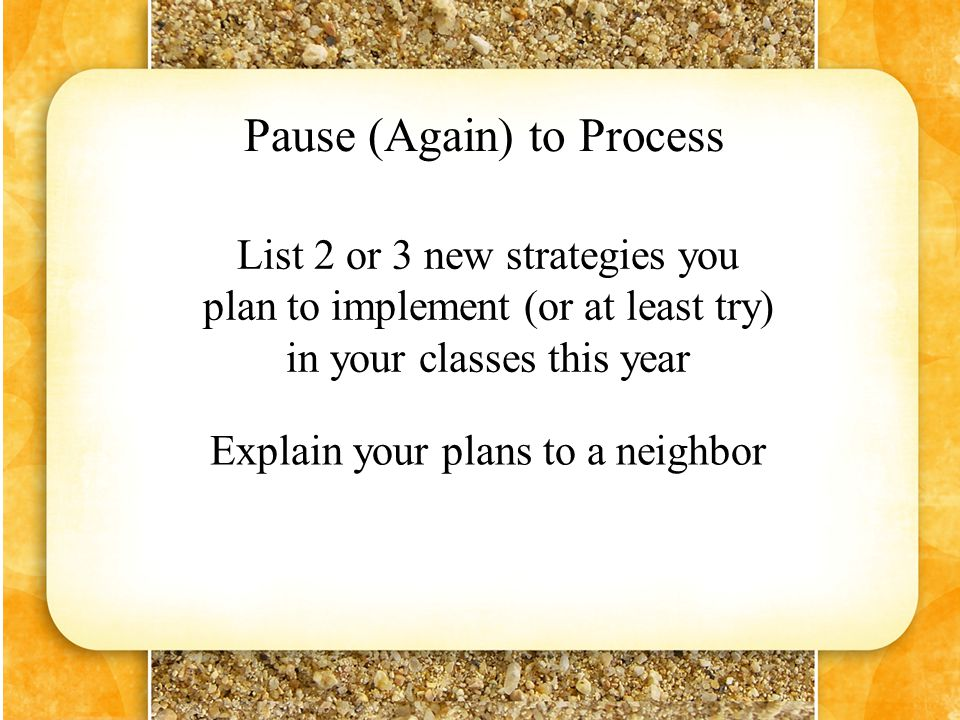 Pause (Again) to Process List 2 or 3 new strategies you plan to implement (or at least try) in your classes this year Explain your plans to a neighbor
