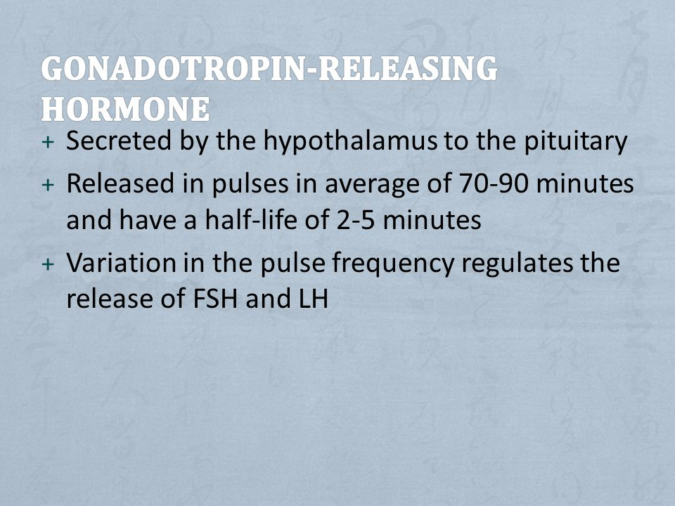 + Secreted by the hypothalamus to the pituitary + Released in pulses in average of 70-90 minutes and have a half-life of 2-5 minutes + Variation in the pulse frequency regulates the release of FSH and LH