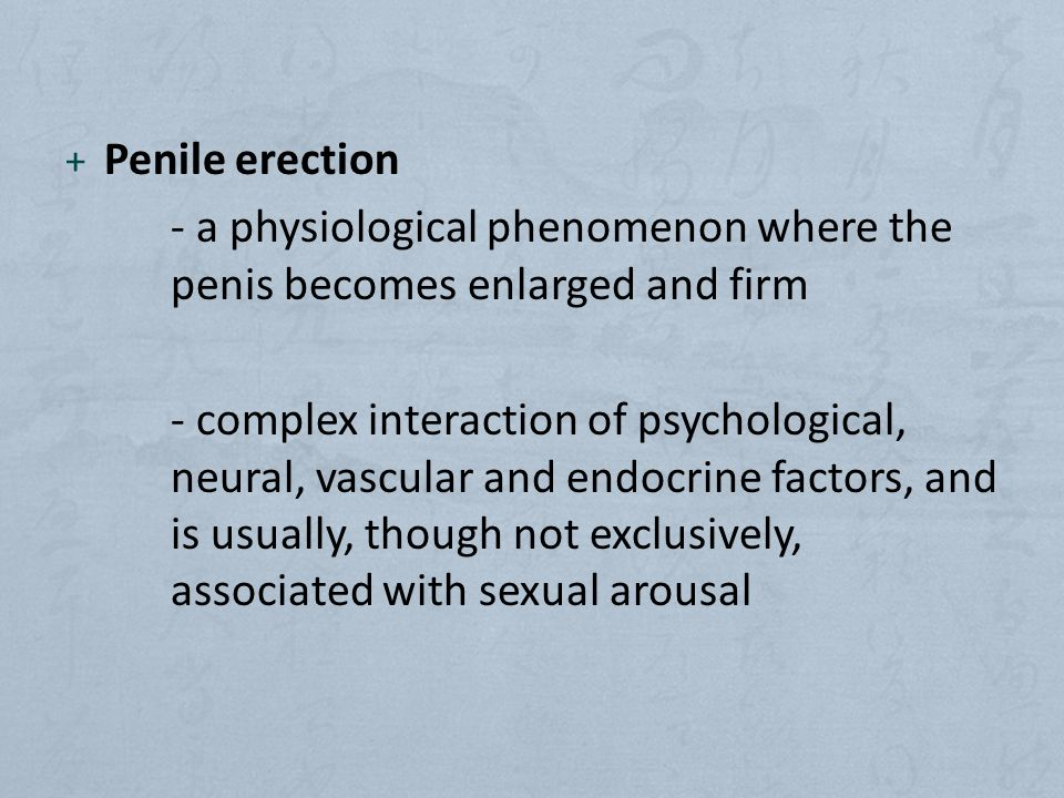 + Penile erection - a physiological phenomenon where the penis becomes enlarged and firm - complex interaction of psychological, neural, vascular and endocrine factors, and is usually, though not exclusively, associated with sexual arousal