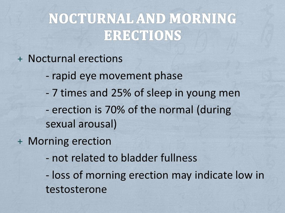 + Nocturnal erections - rapid eye movement phase - 7 times and 25% of sleep in young men - erection is 70% of the normal (during sexual arousal) + Morning erection - not related to bladder fullness - loss of morning erection may indicate low in testosterone
