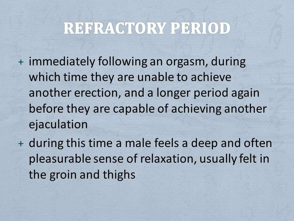 + immediately following an orgasm, during which time they are unable to achieve another erection, and a longer period again before they are capable of achieving another ejaculation + during this time a male feels a deep and often pleasurable sense of relaxation, usually felt in the groin and thighs