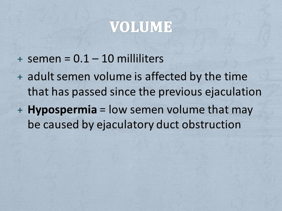 + semen = 0.1 – 10 milliliters + adult semen volume is affected by the time that has passed since the previous ejaculation + Hypospermia = low semen volume that may be caused by ejaculatory duct obstruction