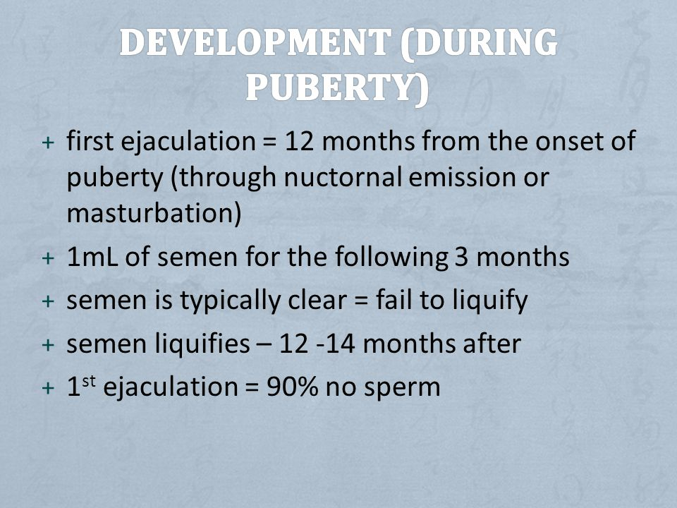 + first ejaculation = 12 months from the onset of puberty (through nuctornal emission or masturbation) + 1mL of semen for the following 3 months + semen is typically clear = fail to liquify + semen liquifies – 12 -14 months after + 1 st ejaculation = 90% no sperm