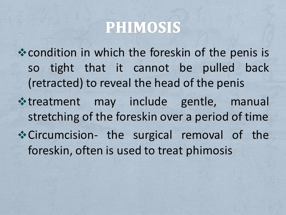  condition in which the foreskin of the penis is so tight that it cannot be pulled back (retracted) to reveal the head of the penis  treatment may include gentle, manual stretching of the foreskin over a period of time  Circumcision- the surgical removal of the foreskin, often is used to treat phimosis