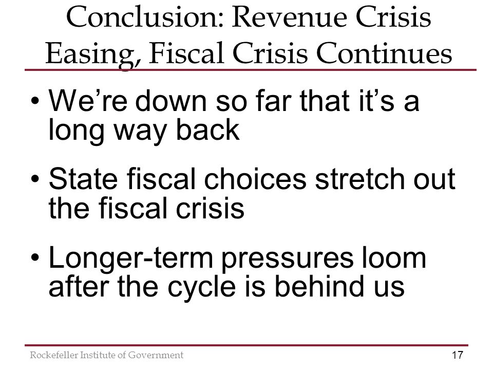 17 Rockefeller Institute of Government Conclusion: Revenue Crisis Easing, Fiscal Crisis Continues We're down so far that it's a long way back State fiscal choices stretch out the fiscal crisis Longer-term pressures loom after the cycle is behind us