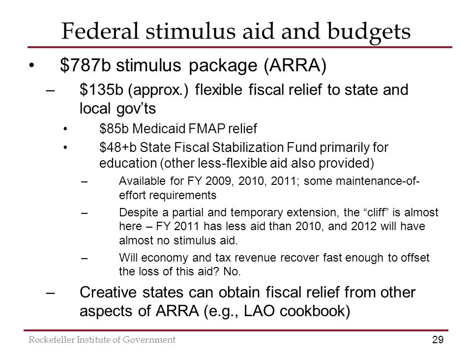29 Rockefeller Institute of Government Federal stimulus aid and budgets $787b stimulus package (ARRA) –$135b (approx.) flexible fiscal relief to state and local gov'ts $85b Medicaid FMAP relief $48+b State Fiscal Stabilization Fund primarily for education (other less-flexible aid also provided) –Available for FY 2009, 2010, 2011; some maintenance-of- effort requirements –Despite a partial and temporary extension, the cliff is almost here – FY 2011 has less aid than 2010, and 2012 will have almost no stimulus aid.