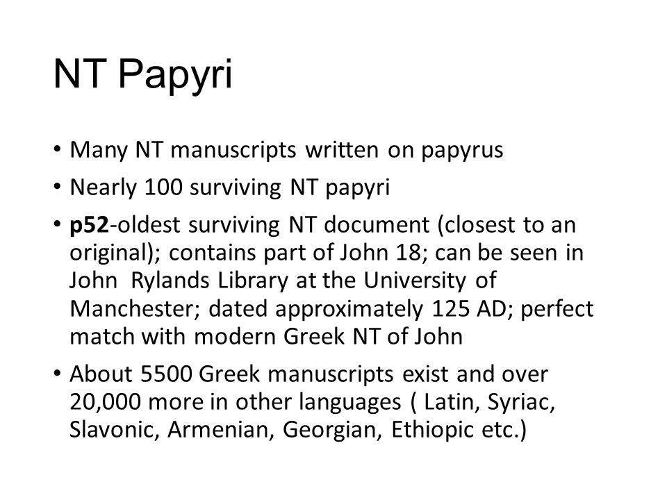 NT Papyri Many NT manuscripts written on papyrus Nearly 100 surviving NT papyri p52-oldest surviving NT document (closest to an original); contains part of John 18; can be seen in John Rylands Library at the University of Manchester; dated approximately 125 AD; perfect match with modern Greek NT of John About 5500 Greek manuscripts exist and over 20,000 more in other languages ( Latin, Syriac, Slavonic, Armenian, Georgian, Ethiopic etc.)