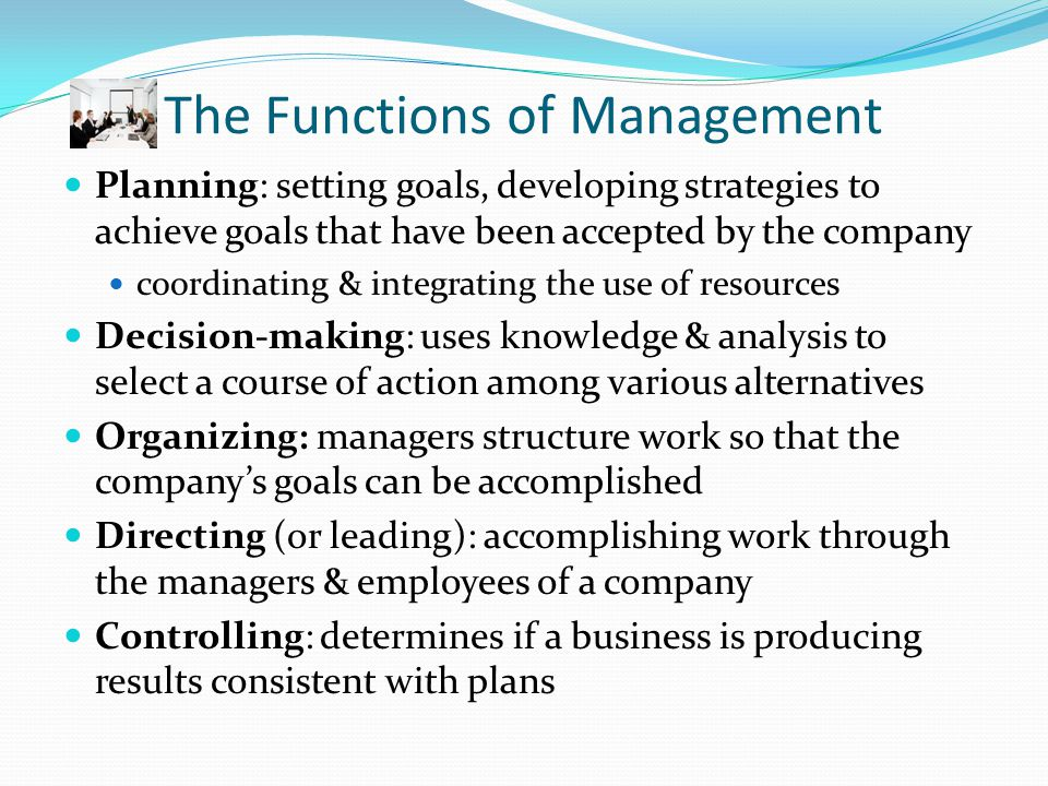 The Five Management Functions Planning Decision- Making Organ- izingDirecting Controll- ing RESULT IN Set goals, establish strategies, develop plans Determine critical factor in problem, analyze alter- natives, make decision Resolve needs to achieve goals, how strategies will be done, who will do these tasks Motivate, lead and act to complete tasks through employees Monitor activities to determine that plans are accom- plished, and make necessary adjust- ments ACCOMP- LISHING THE ORGANI- ZATION'S MISSION AND GOALS Figure 1-2