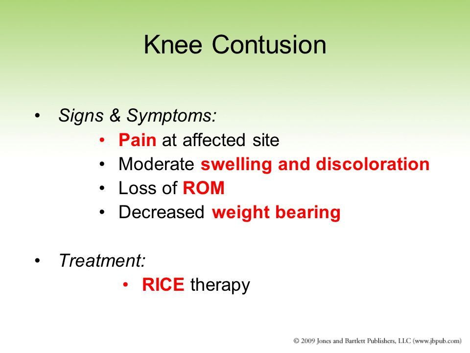 Knee Contusion Signs & Symptoms: Pain at affected site Moderate swelling and discoloration Loss of ROM Decreased weight bearing Treatment: RICE therapy