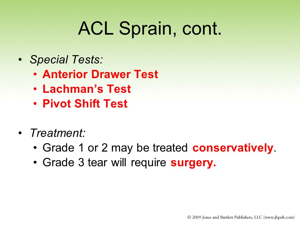 ACL Sprain, cont. Special Tests: Anterior Drawer Test Lachman's Test Pivot Shift Test Treatment: Grade 1 or 2 may be treated conservatively. Grade 3 t