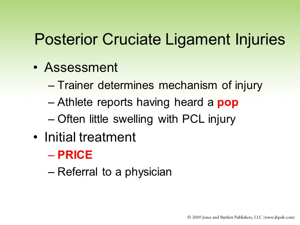 Posterior Cruciate Ligament Injuries Assessment –Trainer determines mechanism of injury –Athlete reports having heard a pop –Often little swelling with PCL injury Initial treatment –PRICE –Referral to a physician
