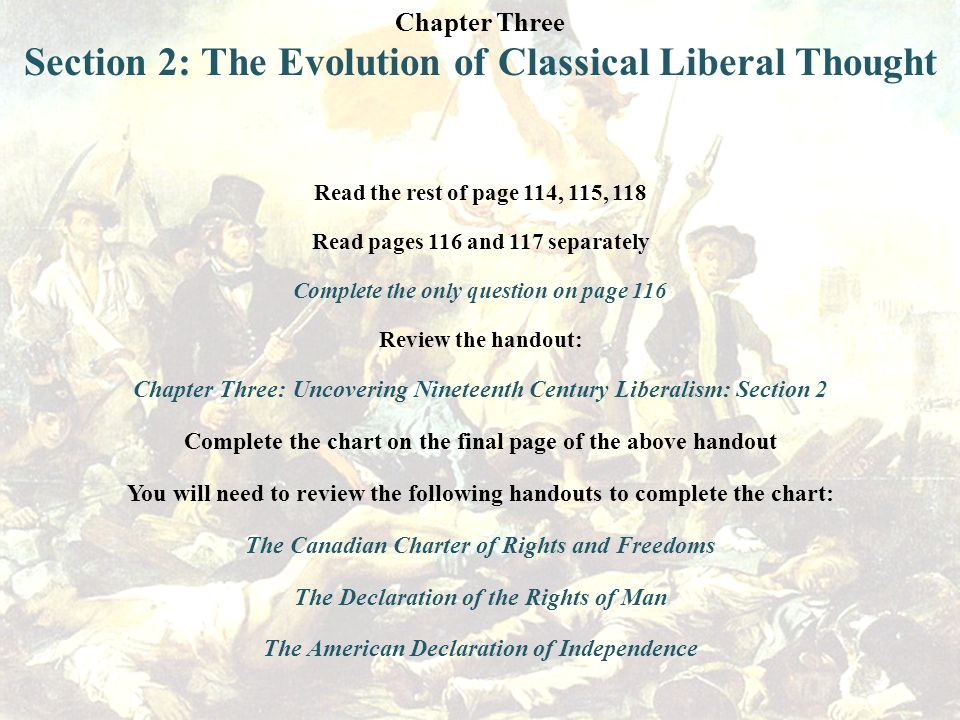 Chapter Three Section 2: The Evolution of Classical Liberal Thought Read the rest of page 114, 115, 118 Read pages 116 and 117 separately Complete the only question on page 116 Review the handout: Chapter Three: Uncovering Nineteenth Century Liberalism: Section 2 Complete the chart on the final page of the above handout You will need to review the following handouts to complete the chart: The Canadian Charter of Rights and Freedoms The Declaration of the Rights of Man The American Declaration of Independence
