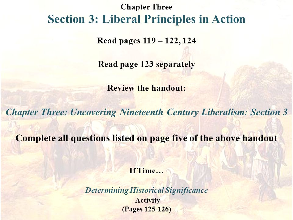 Chapter Three Section 3: Liberal Principles in Action Read pages 119 – 122, 124 Read page 123 separately Review the handout: Chapter Three: Uncovering Nineteenth Century Liberalism: Section 3 Complete all questions listed on page five of the above handout If Time… Determining Historical Significance Activity (Pages 125-126)
