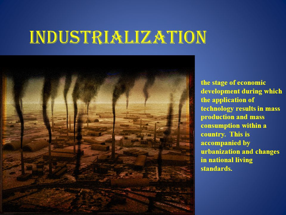 INDUSTRIALIZATION the stage of economic development during which the application of technology results in mass production and mass consumption within a country.