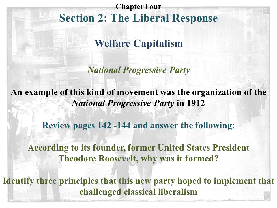 Chapter Four Section 2: The Liberal Response Welfare Capitalism National Progressive Party An example of this kind of movement was the organization of the National Progressive Party in 1912 Review pages 142 -144 and answer the following: According to its founder, former United States President Theodore Roosevelt, why was it formed.