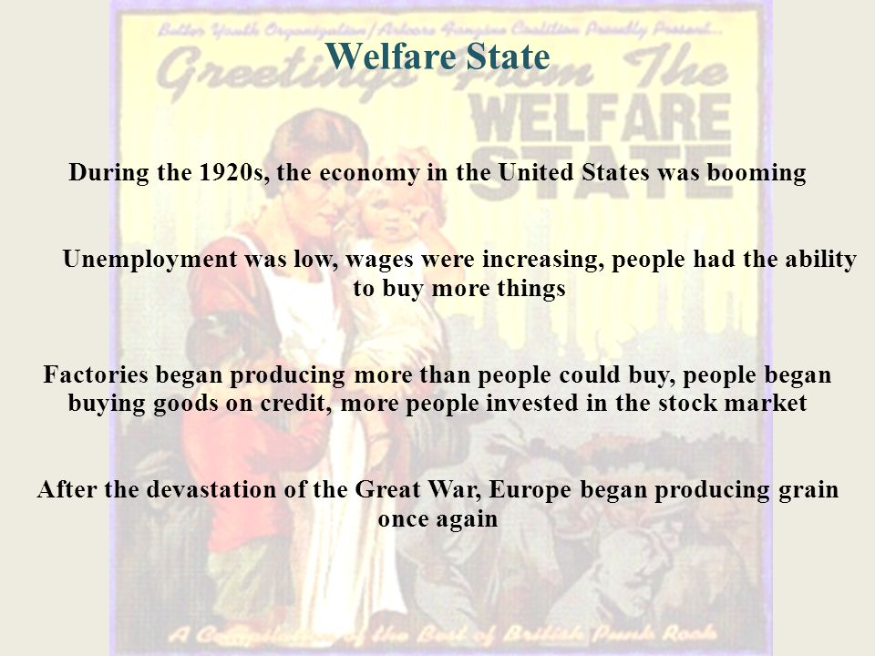 During the 1920s, the economy in the United States was booming Unemployment was low, wages were increasing, people had the ability to buy more things Factories began producing more than people could buy, people began buying goods on credit, more people invested in the stock market After the devastation of the Great War, Europe began producing grain once again Welfare State