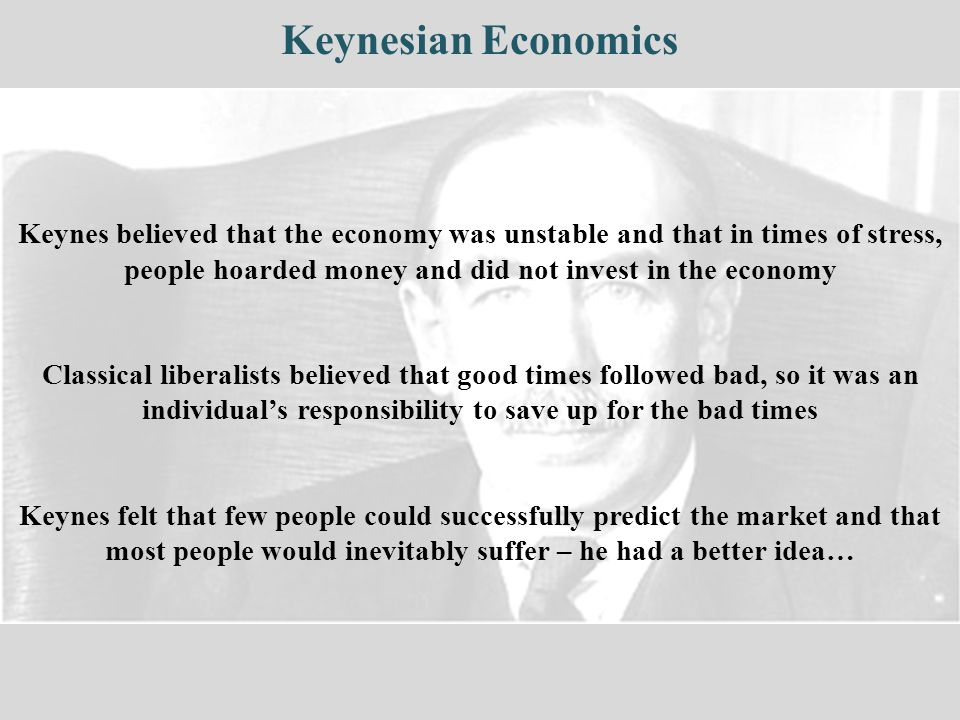 Keynesian Economics Keynes believed that the economy was unstable and that in times of stress, people hoarded money and did not invest in the economy Classical liberalists believed that good times followed bad, so it was an individual's responsibility to save up for the bad times Keynes felt that few people could successfully predict the market and that most people would inevitably suffer – he had a better idea…