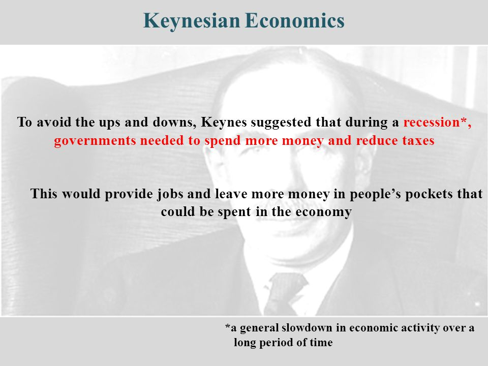 Keynesian Economics To avoid the ups and downs, Keynes suggested that during a recession*, governments needed to spend more money and reduce taxes This would provide jobs and leave more money in people's pockets that could be spent in the economy *a general slowdown in economic activity over a long period of time